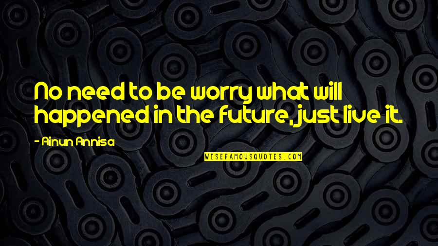 Need Not Worry Quotes By Ainun Annisa: No need to be worry what will happened