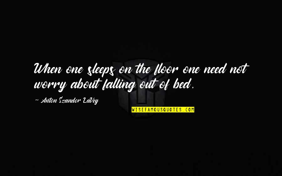 Need Not Worry Quotes By Anton Szandor LaVey: When one sleeps on the floor one need