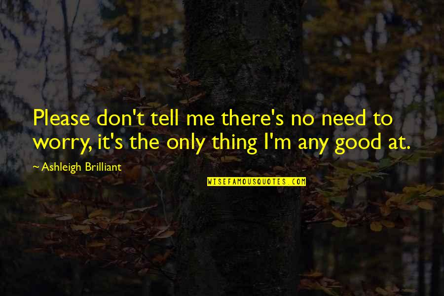 Need Not Worry Quotes By Ashleigh Brilliant: Please don't tell me there's no need to