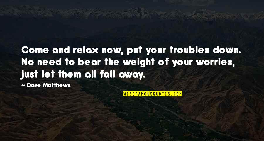 Need Not Worry Quotes By Dave Matthews: Come and relax now, put your troubles down.