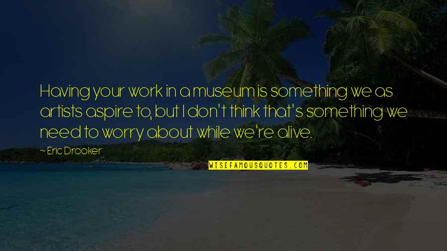 Need Not Worry Quotes By Eric Drooker: Having your work in a museum is something