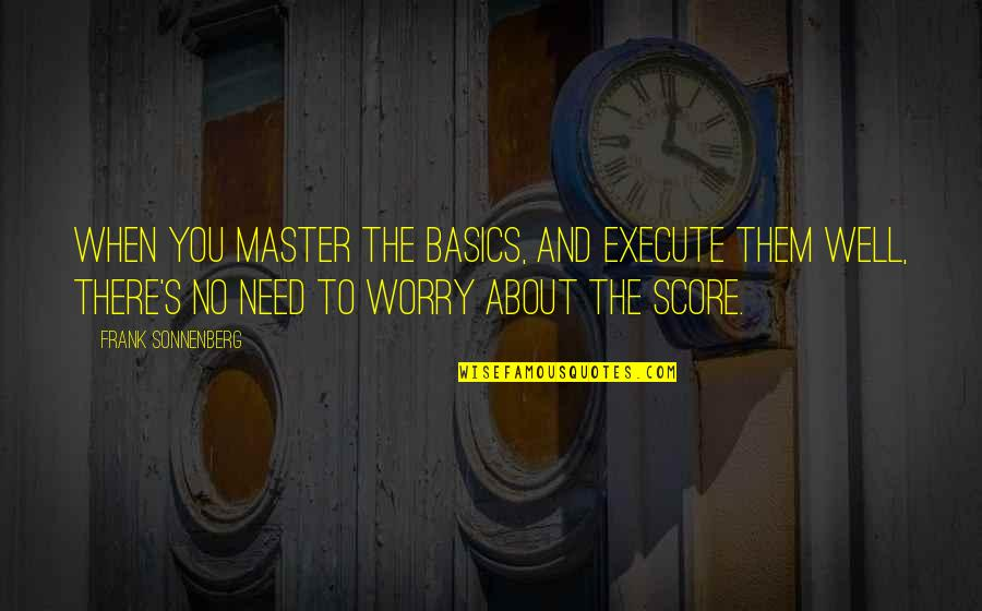 Need Not Worry Quotes By Frank Sonnenberg: When you master the basics, and execute them