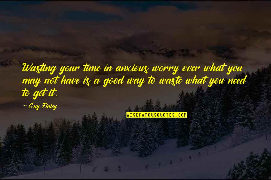 Need Not Worry Quotes By Guy Finley: Wasting your time in anxious worry over what