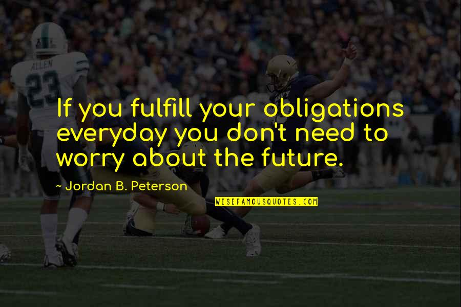 Need Not Worry Quotes By Jordan B. Peterson: If you fulfill your obligations everyday you don't