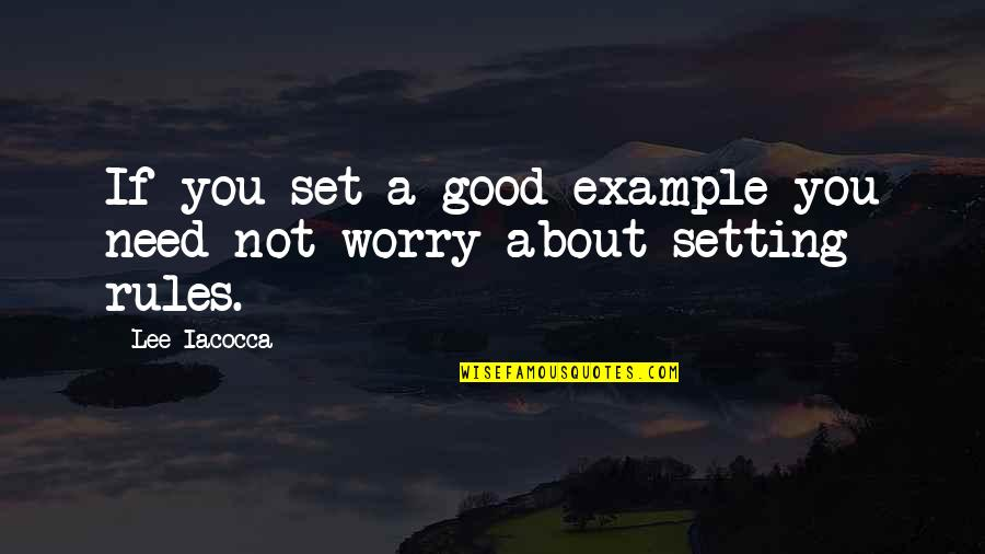 Need Not Worry Quotes By Lee Iacocca: If you set a good example you need