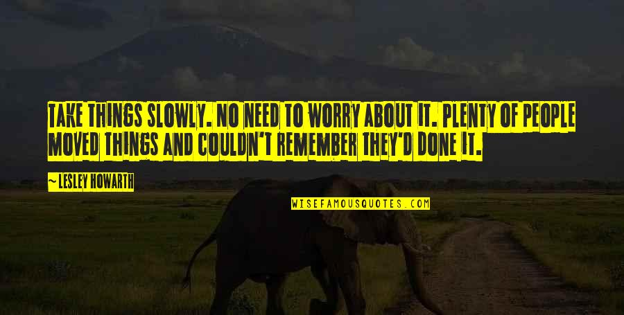Need Not Worry Quotes By Lesley Howarth: Take things slowly. No need to worry about