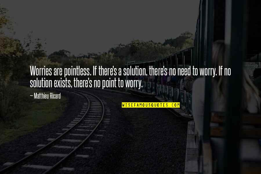Need Not Worry Quotes By Matthieu Ricard: Worries are pointless. If there's a solution, there's