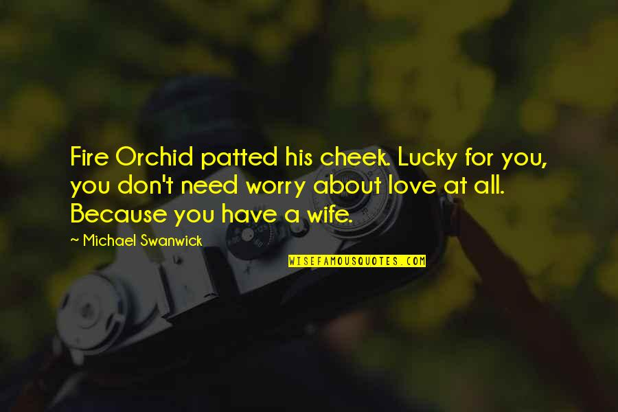 Need Not Worry Quotes By Michael Swanwick: Fire Orchid patted his cheek. Lucky for you,