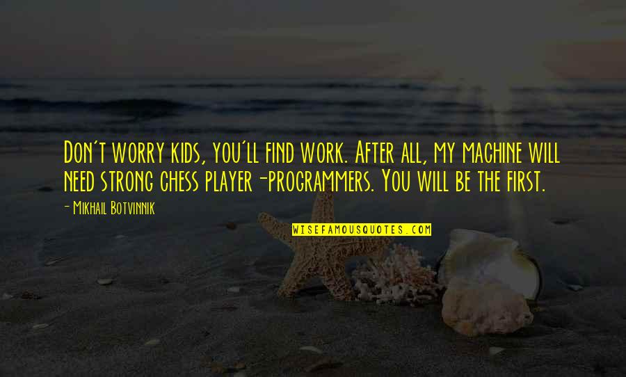 Need Not Worry Quotes By Mikhail Botvinnik: Don't worry kids, you'll find work. After all,