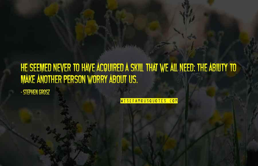Need Not Worry Quotes By Stephen Grosz: He seemed never to have acquired a skill