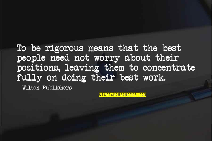 Need Not Worry Quotes By Wilson Publishers: To be rigorous means that the best people