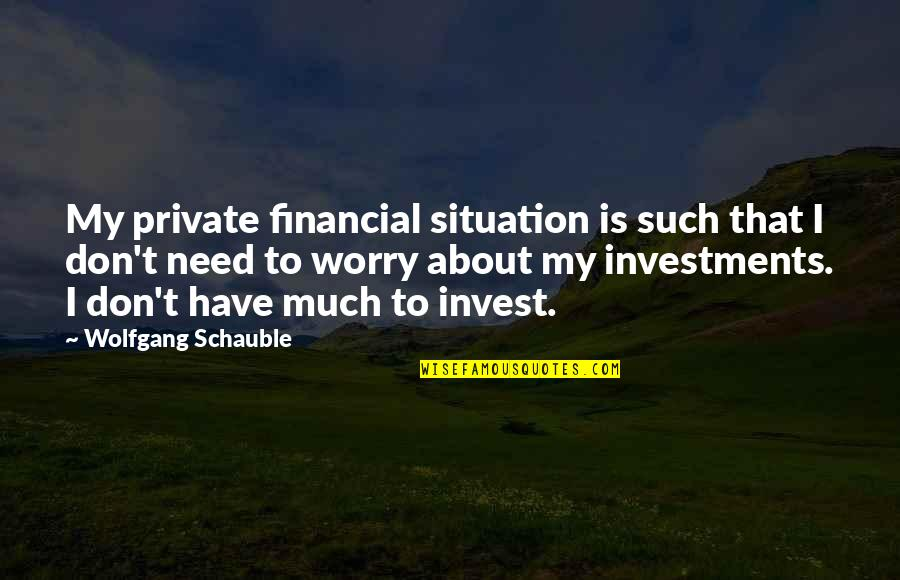 Need Not Worry Quotes By Wolfgang Schauble: My private financial situation is such that I