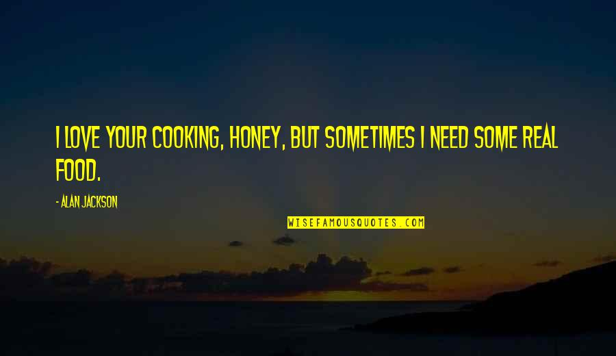Need Some Love Quotes By Alan Jackson: I love your cooking, honey, but sometimes I