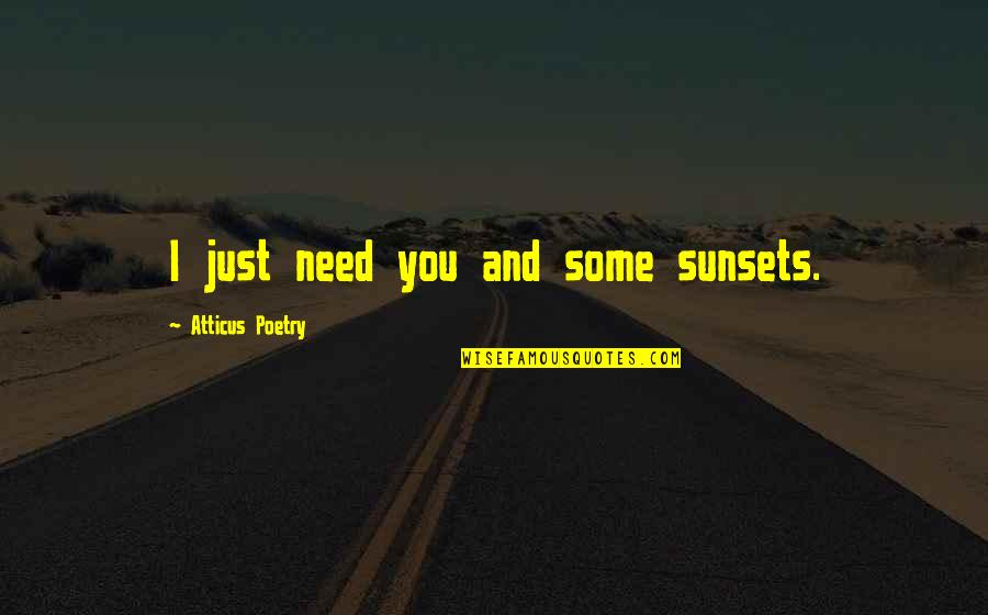 Need Some Love Quotes By Atticus Poetry: I just need you and some sunsets.