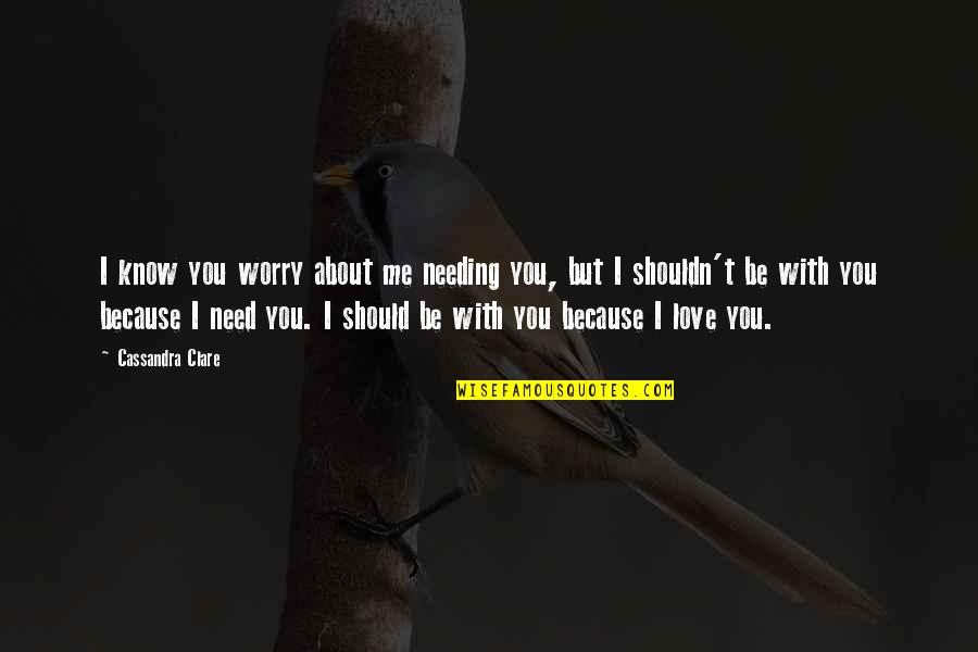 Need Some Love Quotes By Cassandra Clare: I know you worry about me needing you,