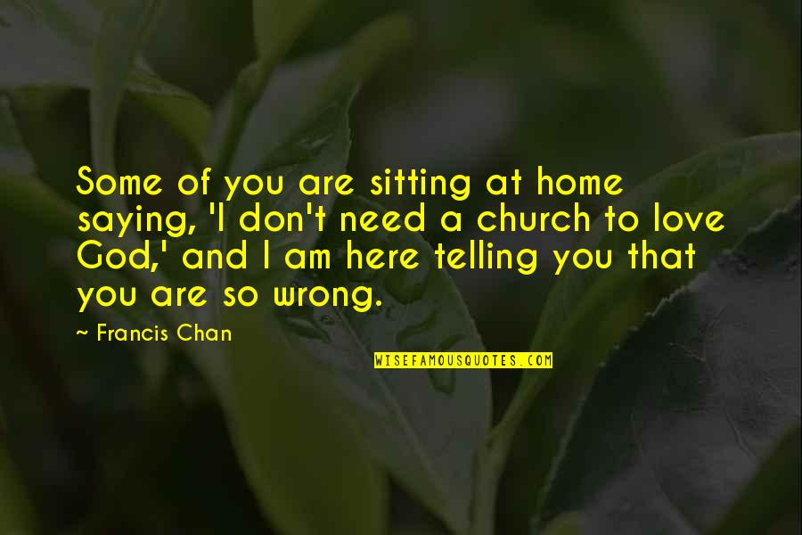 Need Some Love Quotes By Francis Chan: Some of you are sitting at home saying,