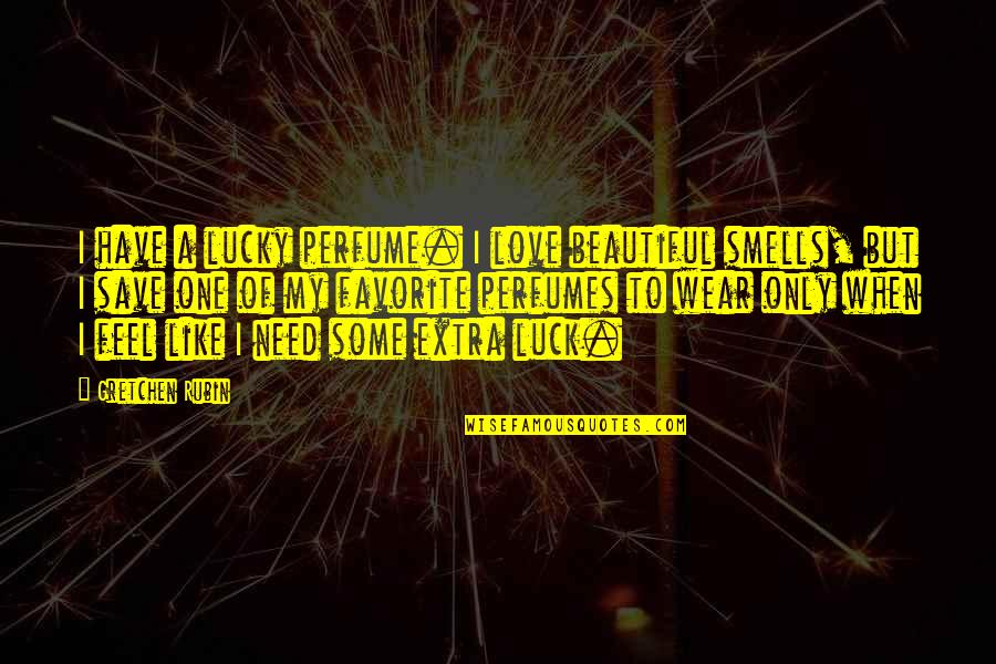 Need Some Love Quotes By Gretchen Rubin: I have a lucky perfume. I love beautiful
