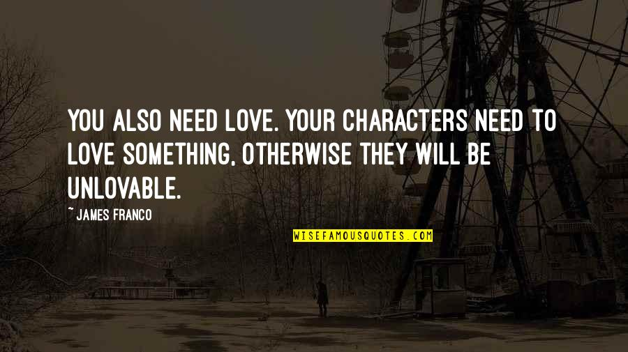Need Some Love Quotes By James Franco: You also need love. Your characters need to