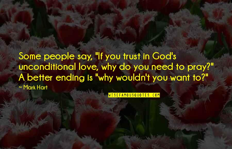 "Need Some Love Quotes By Mark Hart: Some people say, ""If you trust in God's"