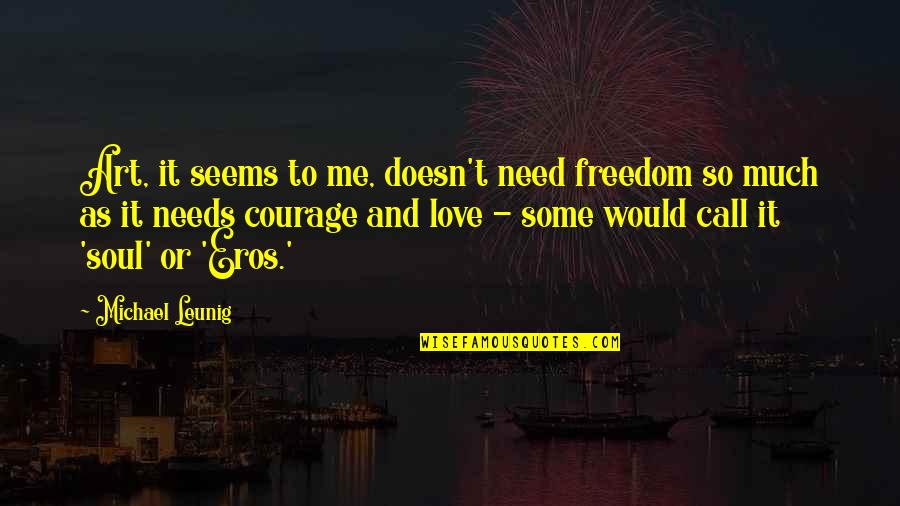 Need Some Love Quotes By Michael Leunig: Art, it seems to me, doesn't need freedom