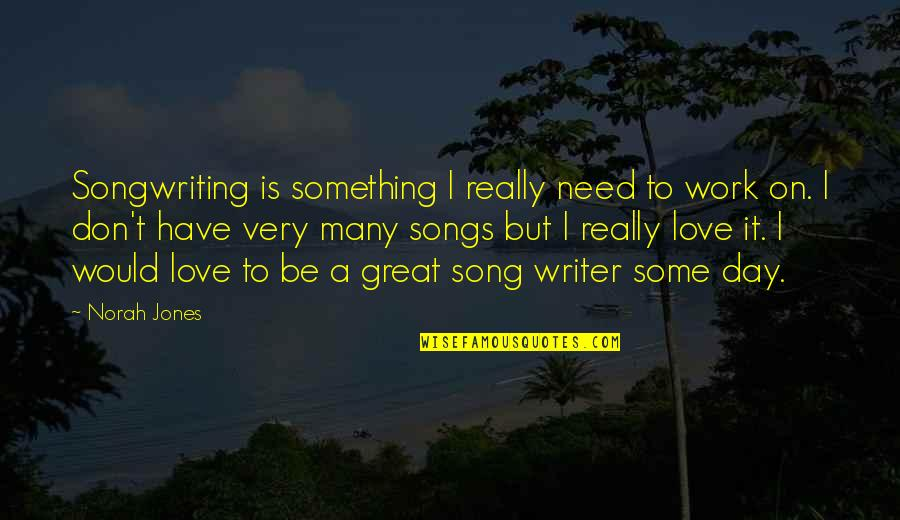 Need Some Love Quotes By Norah Jones: Songwriting is something I really need to work