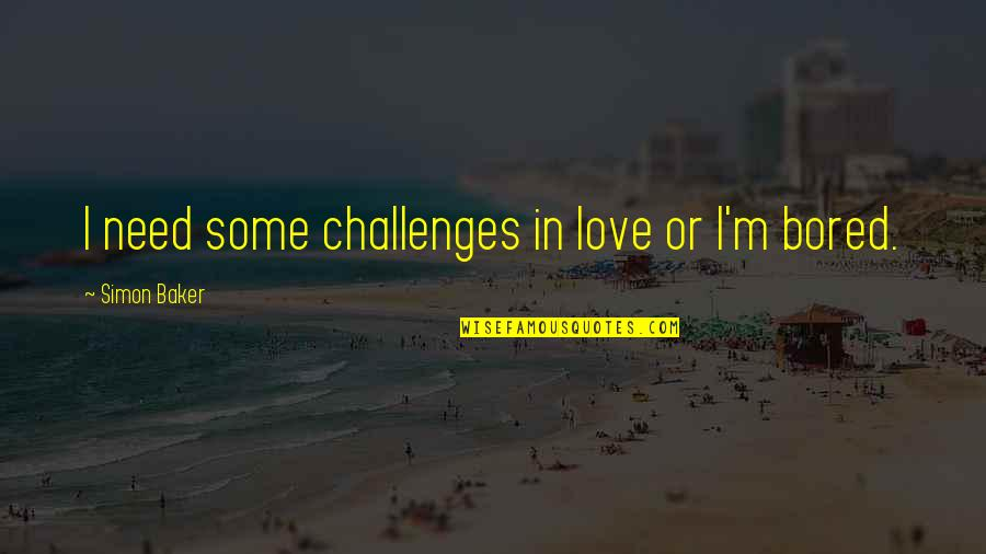 Need Some Love Quotes By Simon Baker: I need some challenges in love or I'm