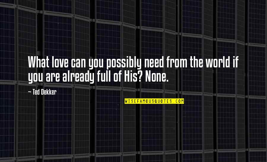 Need Some Love Quotes By Ted Dekker: What love can you possibly need from the