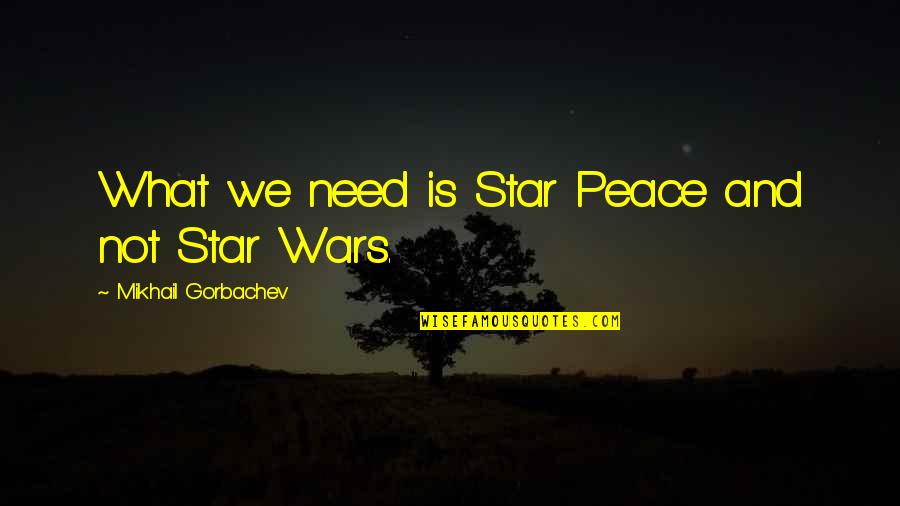 Need Some Peace Quotes By Mikhail Gorbachev: What we need is Star Peace and not