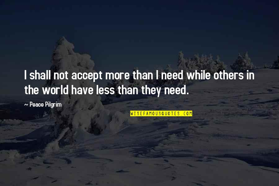 Need Some Peace Quotes By Peace Pilgrim: I shall not accept more than I need