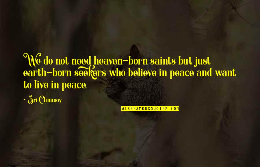 Need Some Peace Quotes By Sri Chinmoy: We do not need heaven-born saints but just