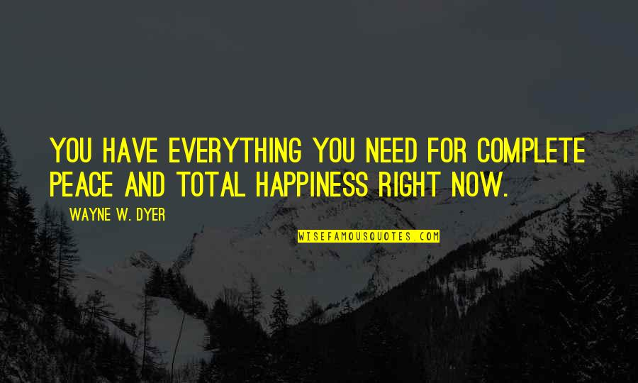 Need Some Peace Quotes By Wayne W. Dyer: You have everything you need for complete peace
