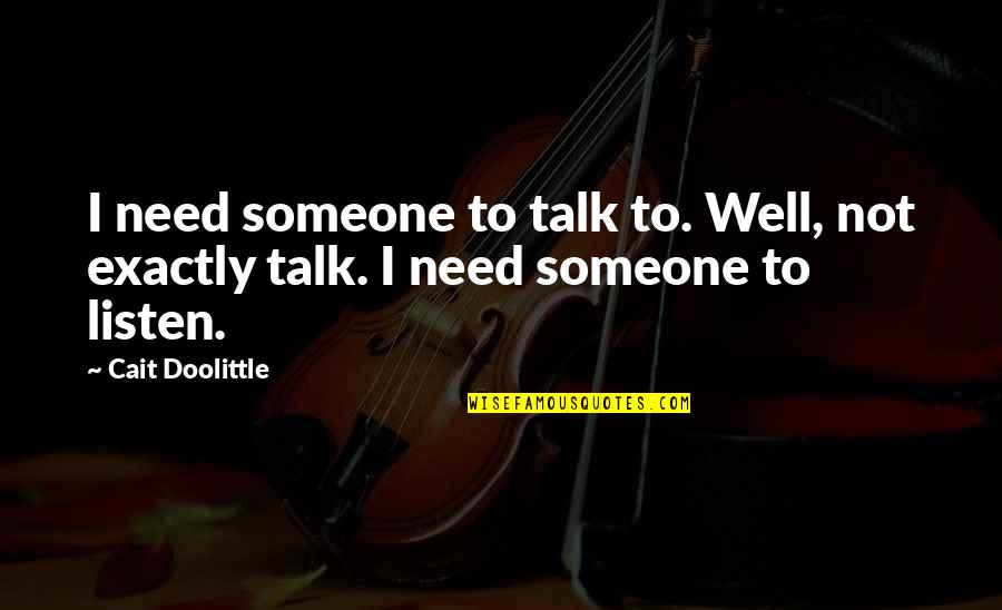 Need Someone To Talk Too Quotes By Cait Doolittle: I need someone to talk to. Well, not