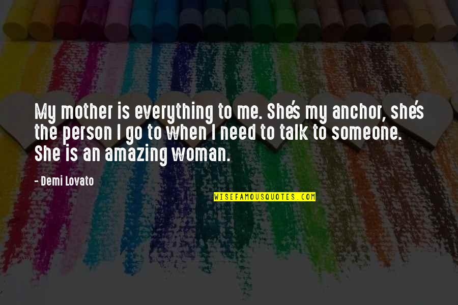 Need Someone To Talk Too Quotes By Demi Lovato: My mother is everything to me. She's my