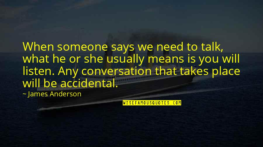 Need Someone To Talk Too Quotes By James Anderson: When someone says we need to talk, what