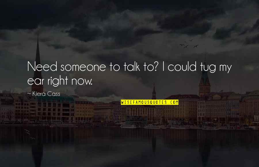 Need Someone To Talk Too Quotes By Kiera Cass: Need someone to talk to? I could tug