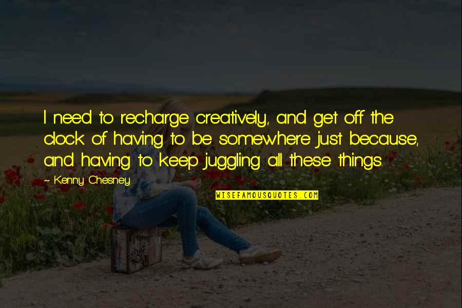 Need To Recharge Quotes By Kenny Chesney: I need to recharge creatively, and get off