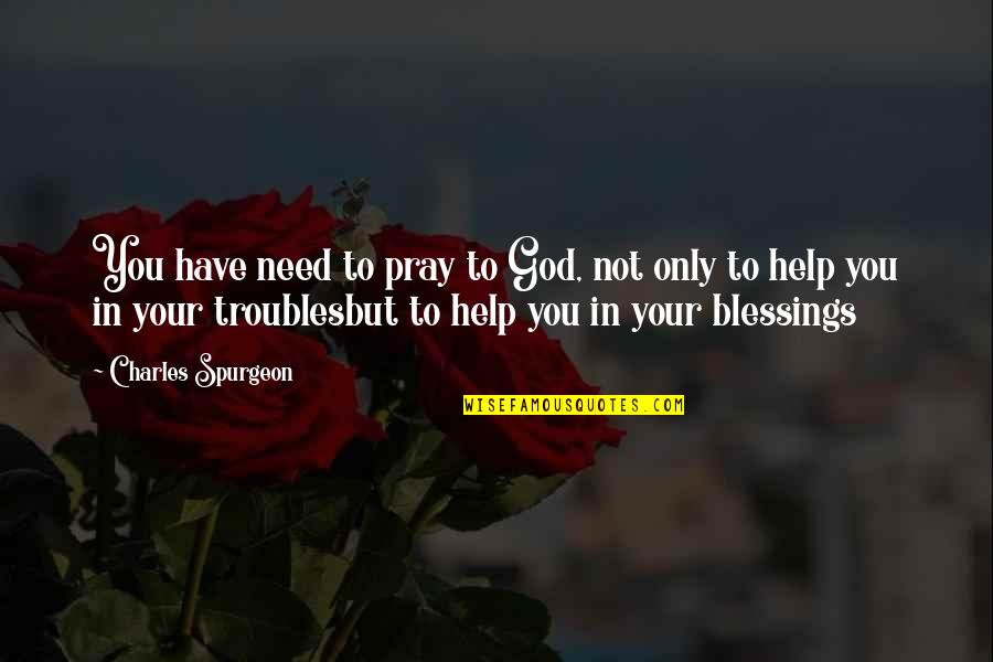 Need U God Quotes By Charles Spurgeon: You have need to pray to God, not