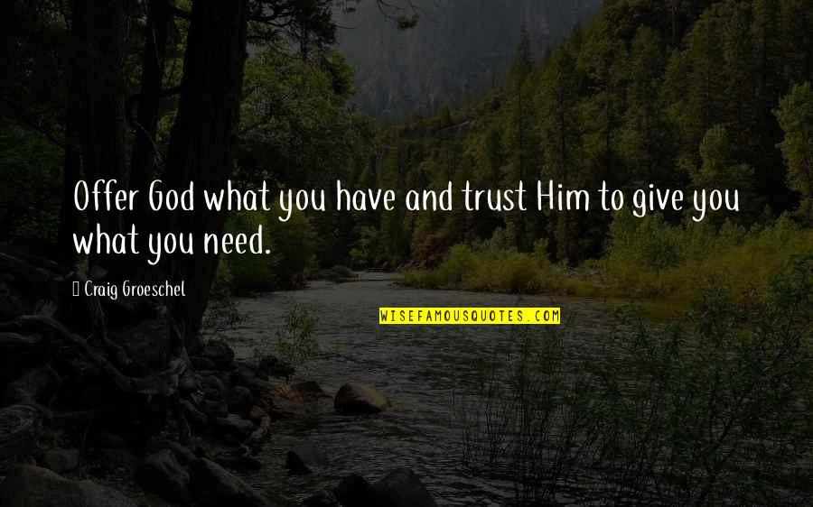 Need U God Quotes By Craig Groeschel: Offer God what you have and trust Him