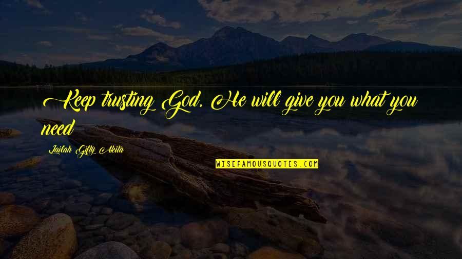 Need U God Quotes By Lailah Gifty Akita: Keep trusting God, He will give you what