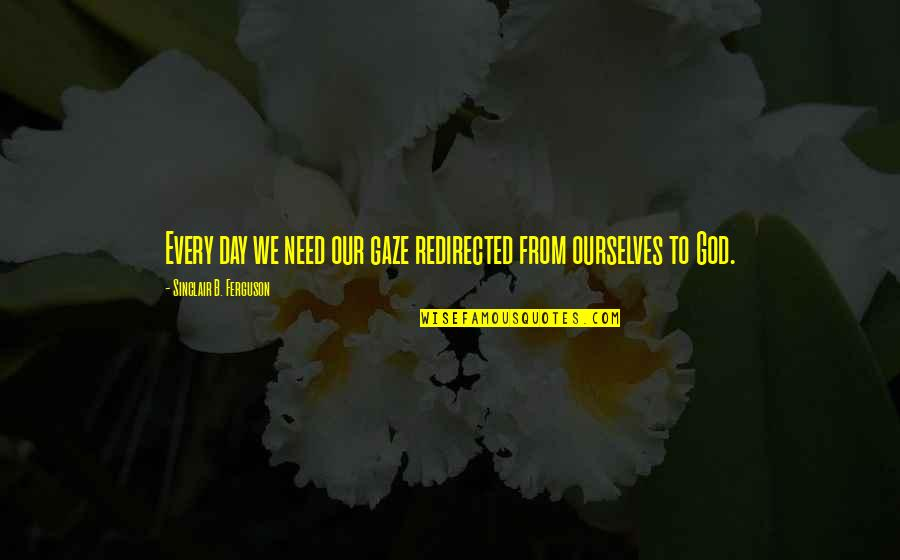 Need U God Quotes By Sinclair B. Ferguson: Every day we need our gaze redirected from