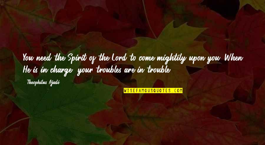 Need U God Quotes By Theophilus Ajadi: You need the Spirit of the Lord to