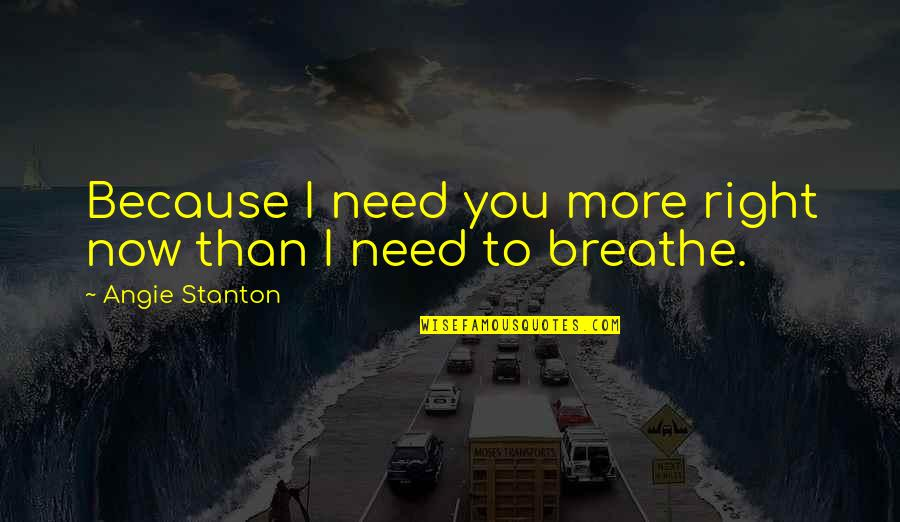 Need You More Quotes By Angie Stanton: Because I need you more right now than