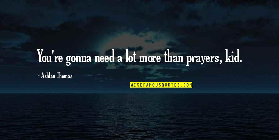 Need You More Quotes By Ashlan Thomas: You're gonna need a lot more than prayers,
