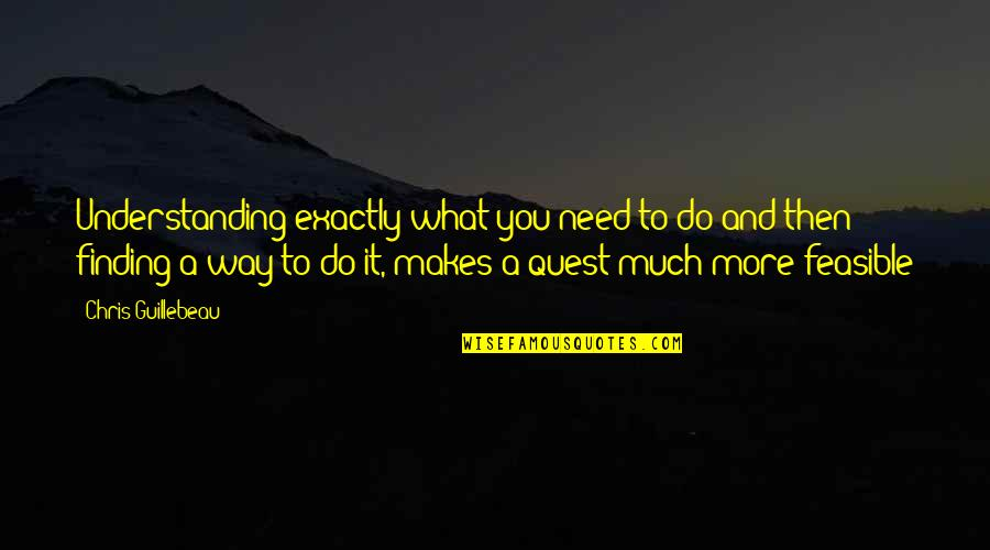 Need You More Quotes By Chris Guillebeau: Understanding exactly what you need to do and