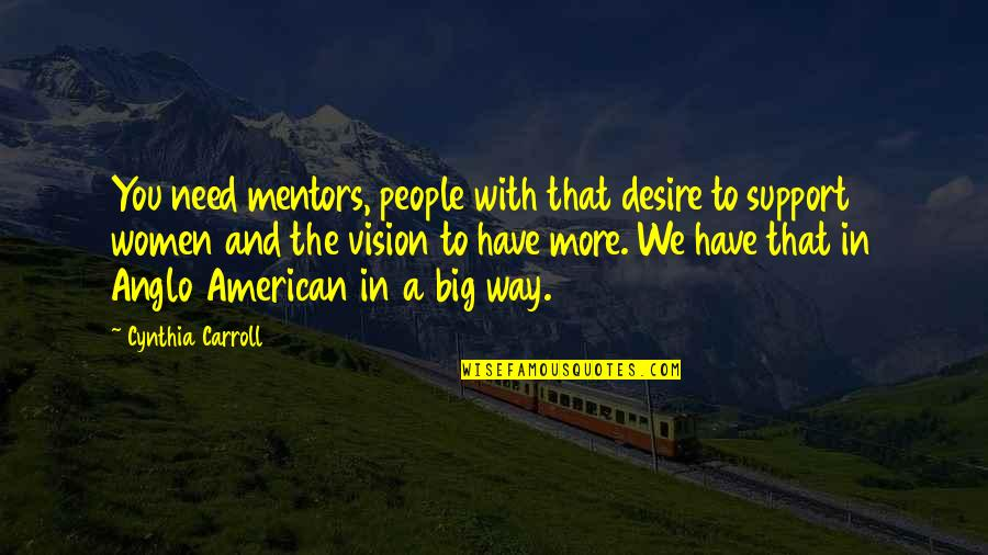 Need You More Quotes By Cynthia Carroll: You need mentors, people with that desire to