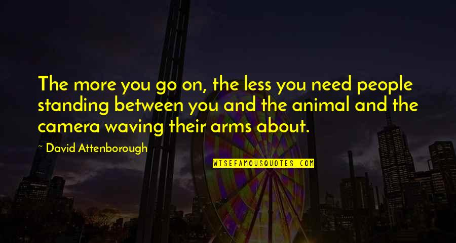 Need You More Quotes By David Attenborough: The more you go on, the less you