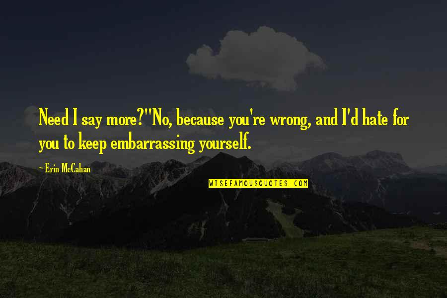 Need You More Quotes By Erin McCahan: Need I say more?''No, because you're wrong, and