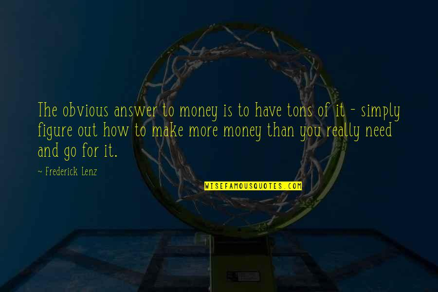 Need You More Quotes By Frederick Lenz: The obvious answer to money is to have