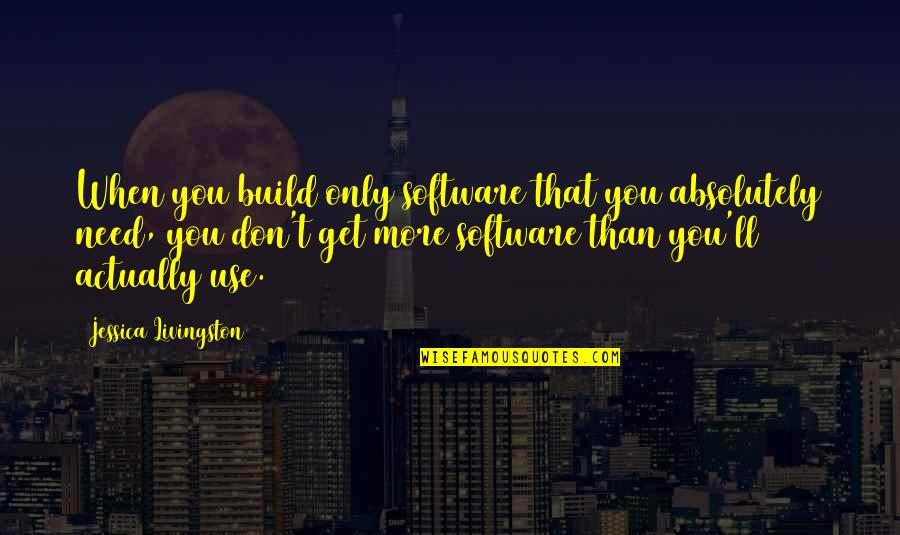 Need You More Quotes By Jessica Livingston: When you build only software that you absolutely