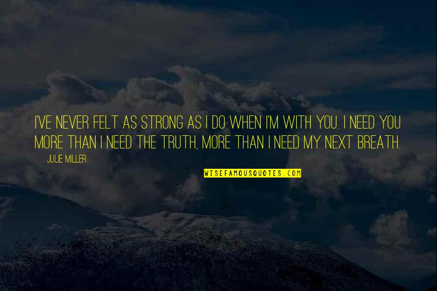 Need You More Quotes By Julie Miller: I've never felt as strong as I do